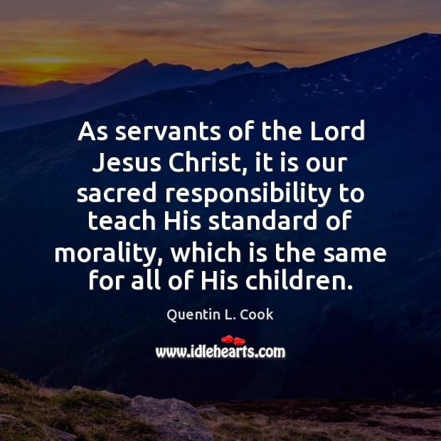 As servants of the Lord Jesus Christ, it is our sacred responsibility Quentin L. Cook Picture Quote
