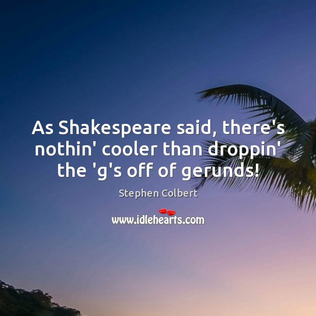 As Shakespeare said, there's nothin' cooler than droppin' the 'g's off of gerunds! Stephen Colbert Picture Quote
