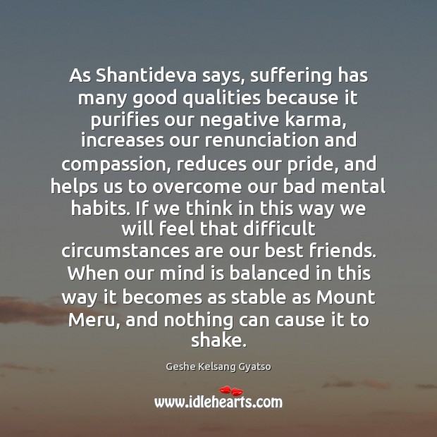 As Shantideva says, suffering has many good qualities