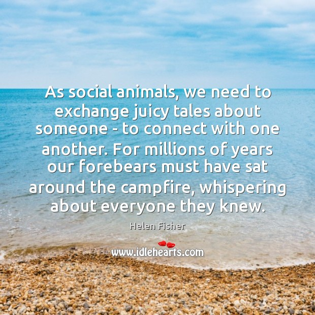 As social animals, we need to exchange juicy tales about someone – Helen Fisher Picture Quote