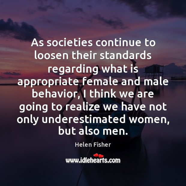 As societies continue to loosen their standards regarding what is appropriate female Helen Fisher Picture Quote