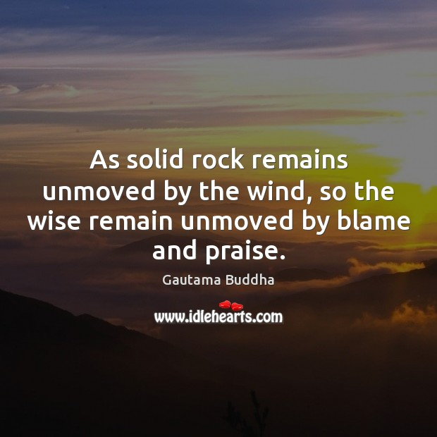 Image, As solid rock remains unmoved by the wind, so the wise remain unmoved by blame and praise.
