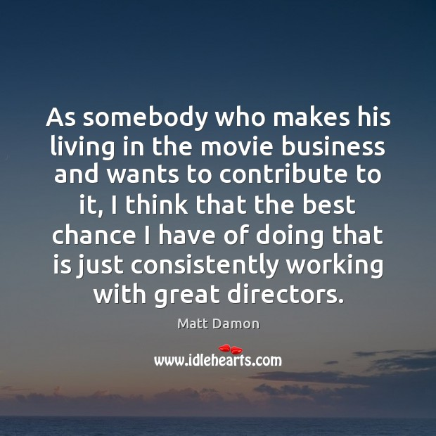 As somebody who makes his living in the movie business and wants Matt Damon Picture Quote