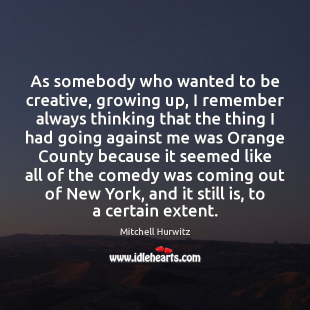 As somebody who wanted to be creative, growing up, I remember always Mitchell Hurwitz Picture Quote