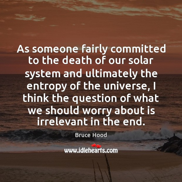 As someone fairly committed to the death of our solar system and Bruce Hood Picture Quote