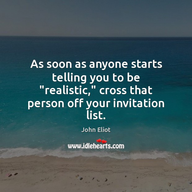 """As soon as anyone starts telling you to be """"realistic,"""" cross that John Eliot Picture Quote"""