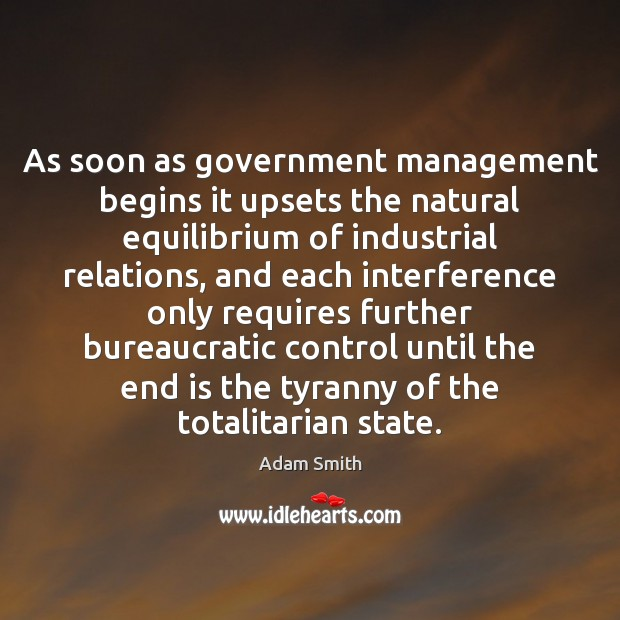 As soon as government management begins it upsets the natural equilibrium of Adam Smith Picture Quote