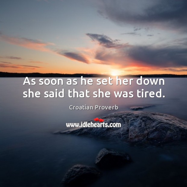 As soon as he set her down she said that she was tired. Croatian Proverbs Image