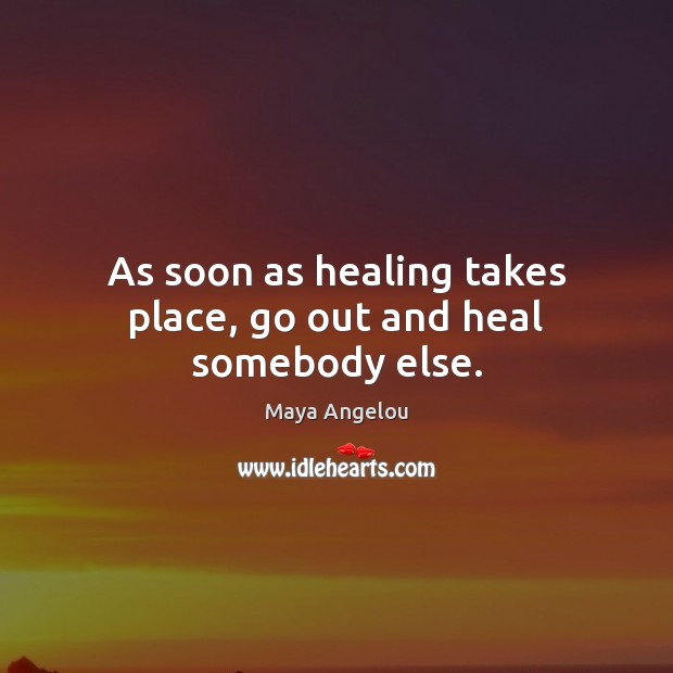 As soon as healing takes place, go out and heal somebody else. Maya Angelou Picture Quote