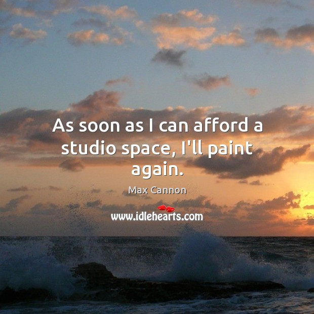 As soon as I can afford a studio space, I'll paint again. Max Cannon Picture Quote