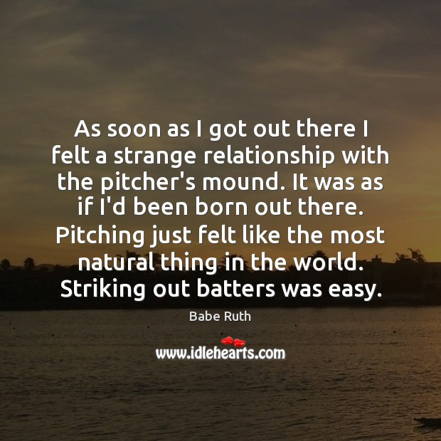 As soon as I got out there I felt a strange relationship Babe Ruth Picture Quote