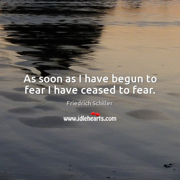 As soon as I have begun to fear I have ceased to fear. Friedrich Schiller Picture Quote
