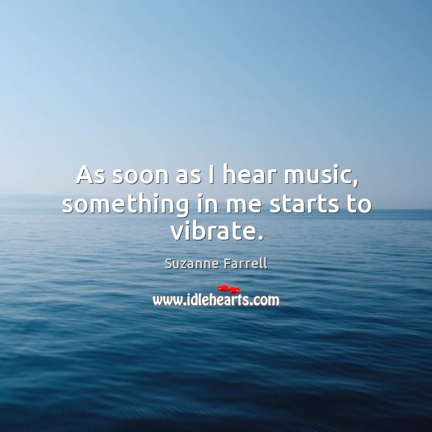 As soon as I hear music, something in me starts to vibrate. Suzanne Farrell Picture Quote