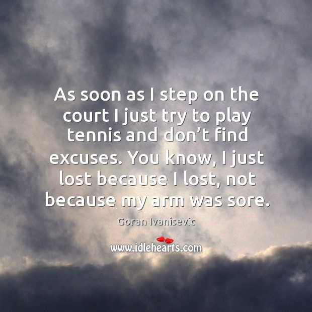 As soon as I step on the court I just try to play tennis and don't find excuses. Image