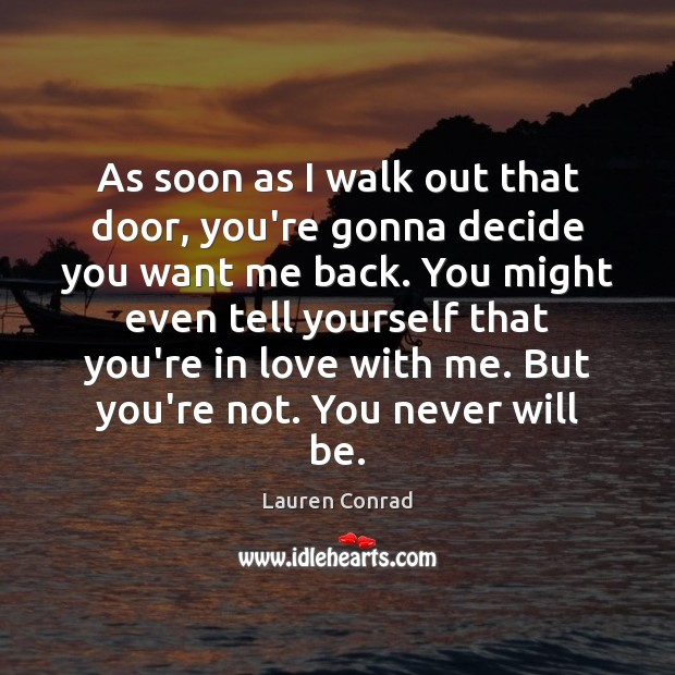 As soon as I walk out that door, you're gonna decide you Lauren Conrad Picture Quote