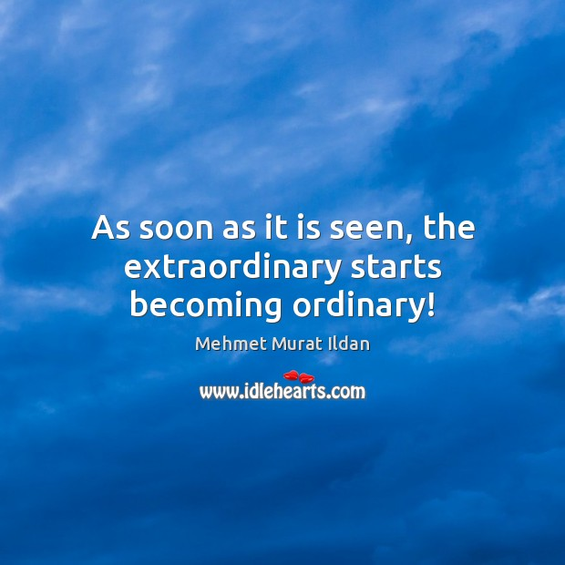 Image, As soon as it is seen, the extraordinary starts becoming ordinary!