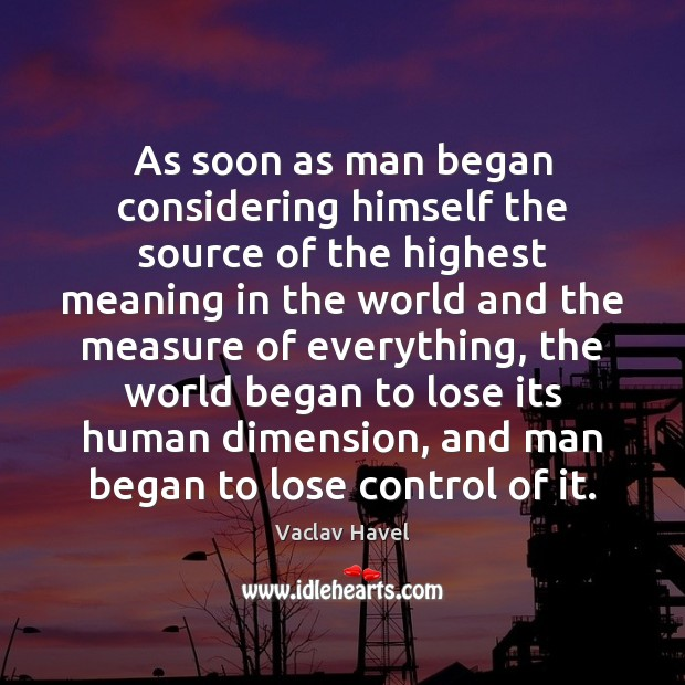 As soon as man began considering himself the source of the highest Image