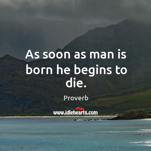 As soon as man is born he begins to die. Image