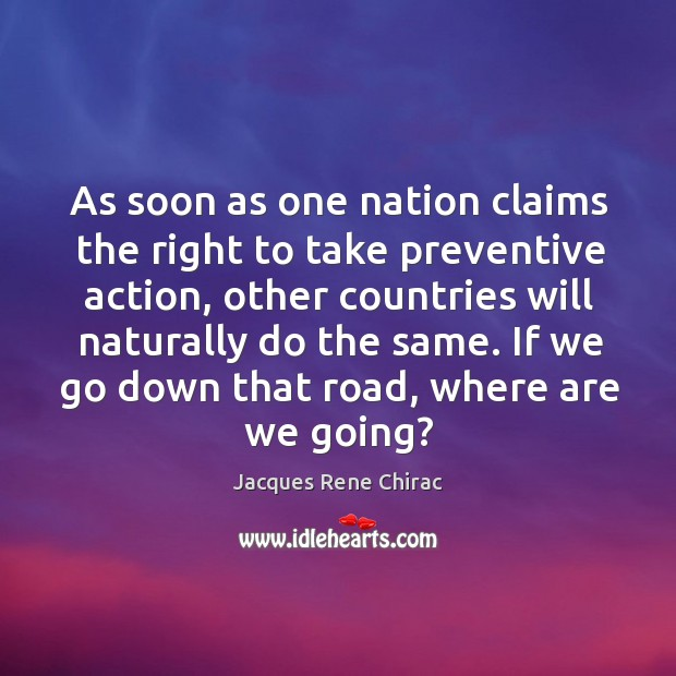 As soon as one nation claims the right to take preventive action, other countries will naturally do the same. Jacques Rene Chirac Picture Quote