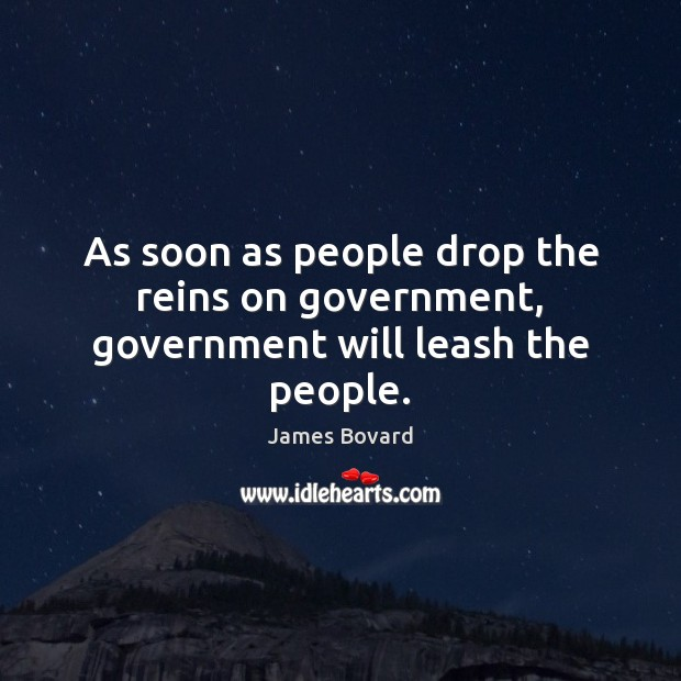 As soon as people drop the reins on government, government will leash the people. James Bovard Picture Quote