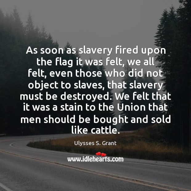 As soon as slavery fired upon the flag it was felt, we Ulysses S. Grant Picture Quote