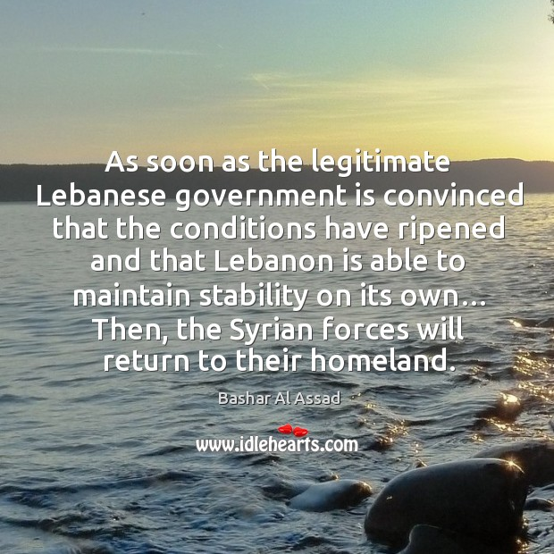 As soon as the legitimate lebanese government is convinced that the conditions have Bashar Al Assad Picture Quote