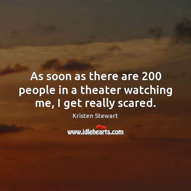 As soon as there are 200 people in a theater watching me, I get really scared. Kristen Stewart Picture Quote