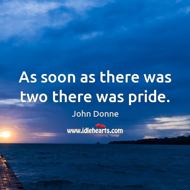 As soon as there was two there was pride. John Donne Picture Quote