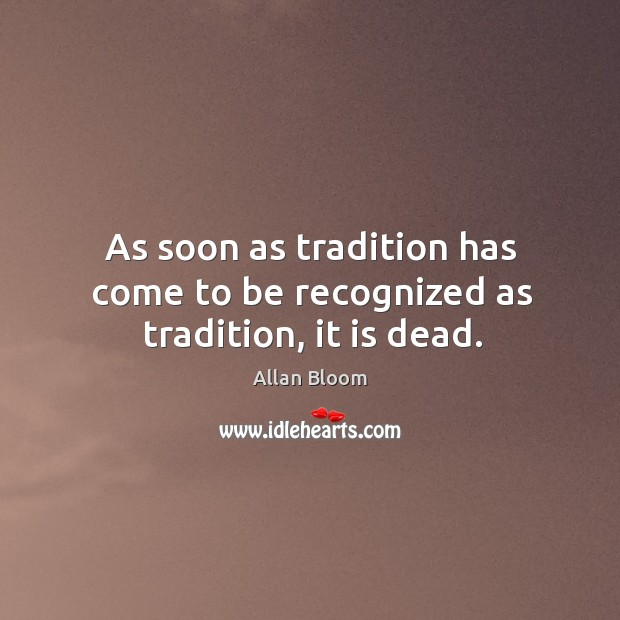 As soon as tradition has come to be recognized as tradition, it is dead. Image