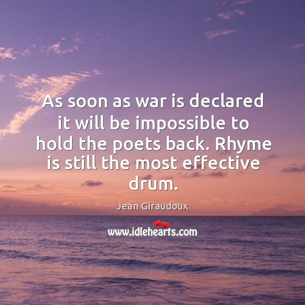 As soon as war is declared it will be impossible to hold the poets back. Rhyme is still the most effective drum. Jean Giraudoux Picture Quote