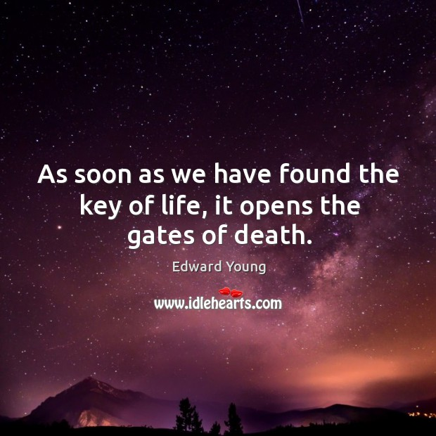 As soon as we have found the key of life, it opens the gates of death. Image