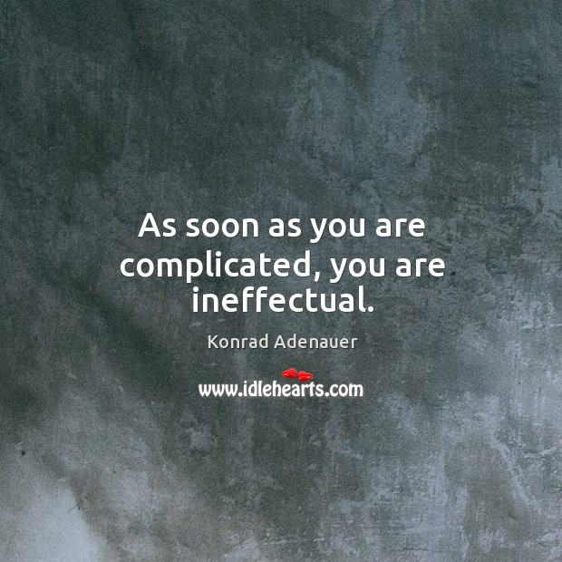 As soon as you are complicated, you are ineffectual. Image