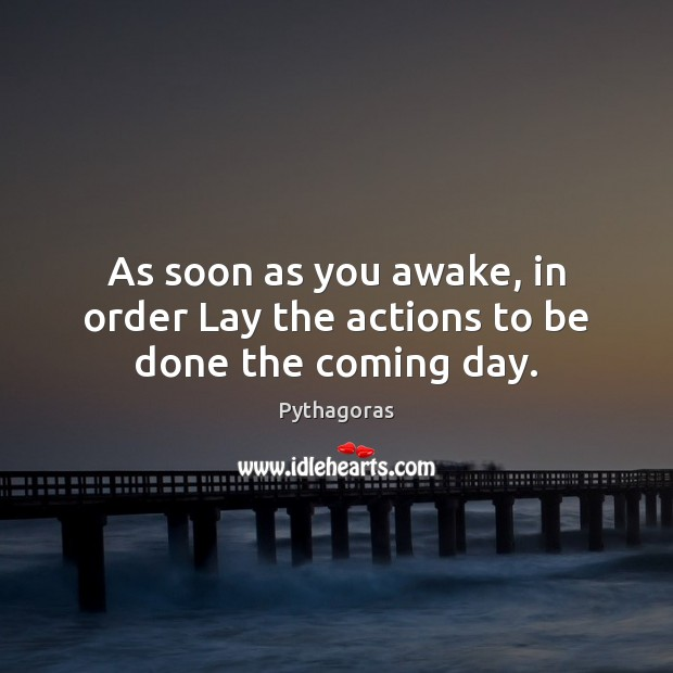 As soon as you awake, in order Lay the actions to be done the coming day. Image