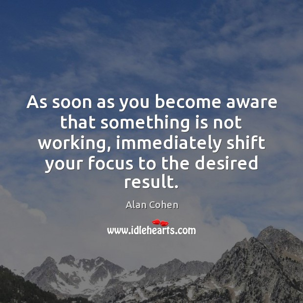 As soon as you become aware that something is not working, immediately Alan Cohen Picture Quote