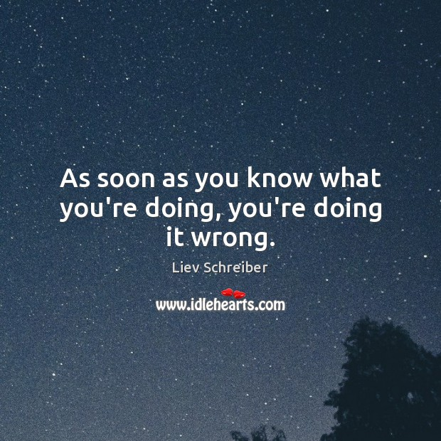 As soon as you know what you're doing, you're doing it wrong. Liev Schreiber Picture Quote
