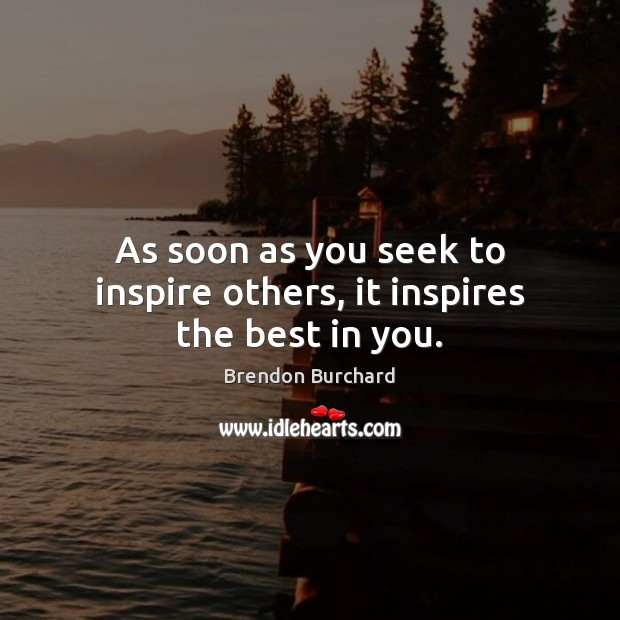 As soon as you seek to inspire others, it inspires the best in you. Image