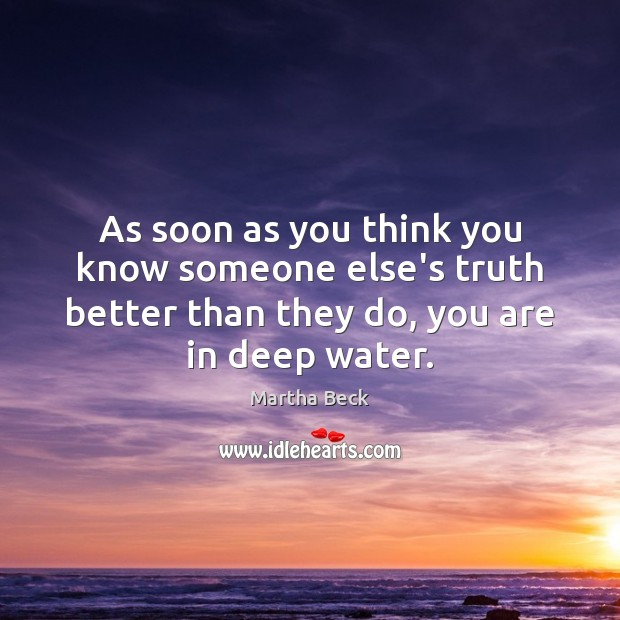 As soon as you think you know someone else's truth better than Martha Beck Picture Quote
