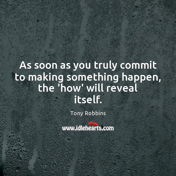 As soon as you truly commit to making something happen, the 'how' will reveal itself. Image