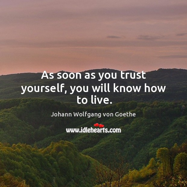 As soon as you trust yourself, you will know how to live. Image
