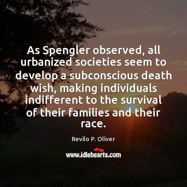 As Spengler observed, all urbanized societies seem to develop a subconscious death Revilo P. Oliver Picture Quote