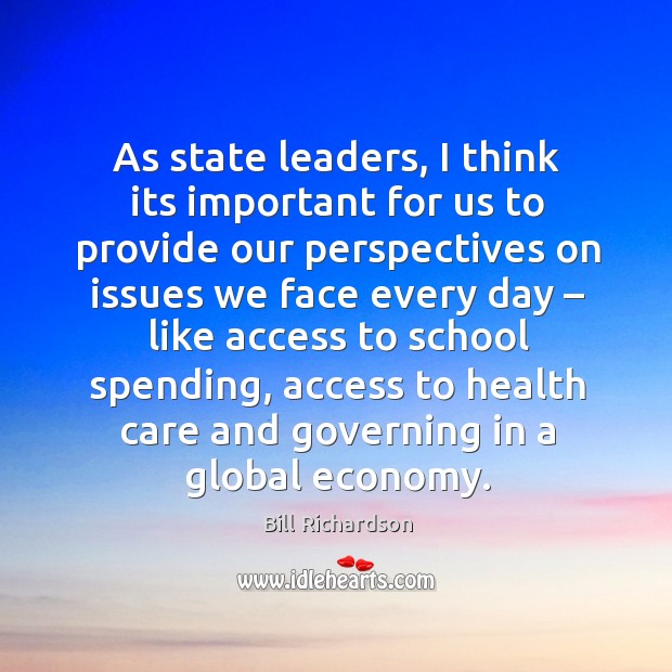 As state leaders, I think its important for us to provide our perspectives on issues we face every day Bill Richardson Picture Quote