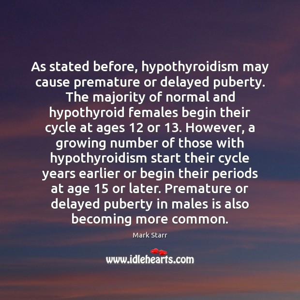 As stated before, hypothyroidism may cause premature or delayed puberty. The majority Image