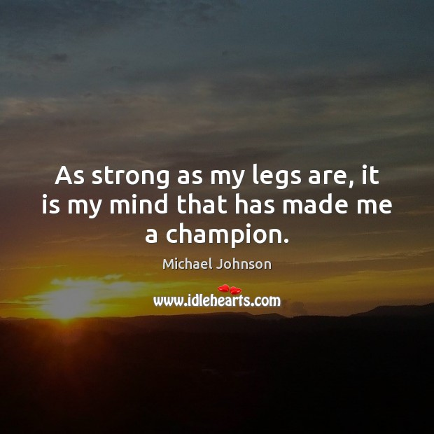 Image, As strong as my legs are, it is my mind that has made me a champion.