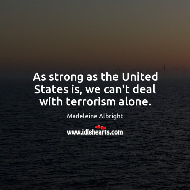 As strong as the United States is, we can't deal with terrorism alone. Madeleine Albright Picture Quote