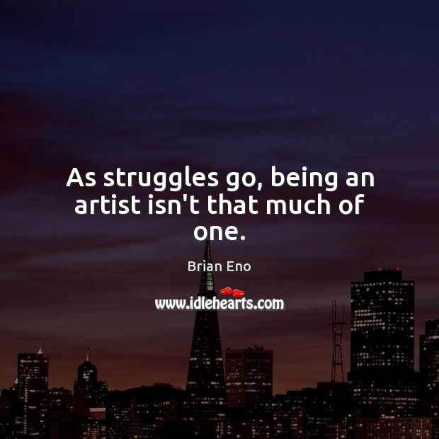 As struggles go, being an artist isn't that much of one. Image