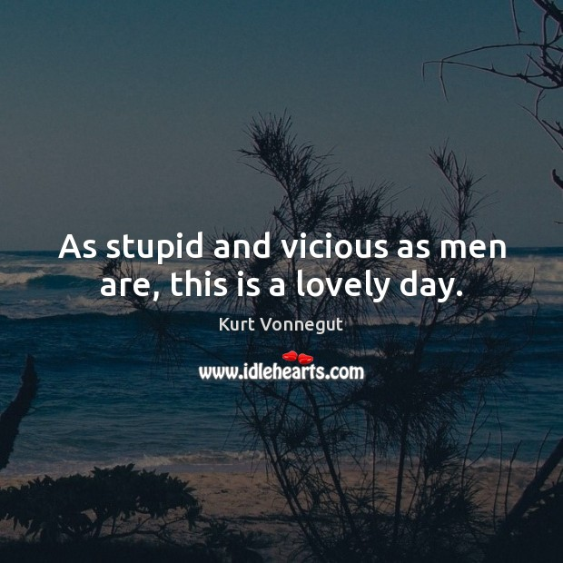 As stupid and vicious as men are, this is a lovely day. Kurt Vonnegut Picture Quote