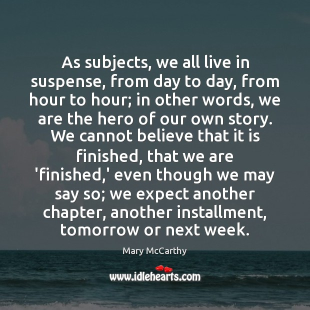 As subjects, we all live in suspense, from day to day, from Mary McCarthy Picture Quote