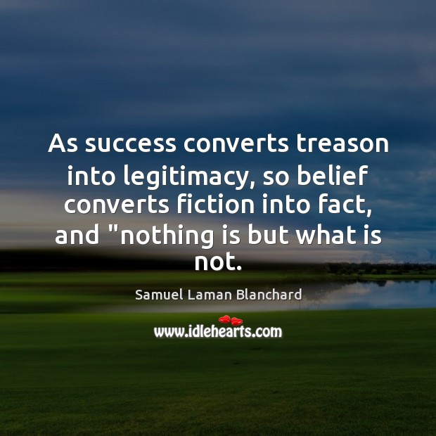Image, As success converts treason into legitimacy, so belief converts fiction into fact,