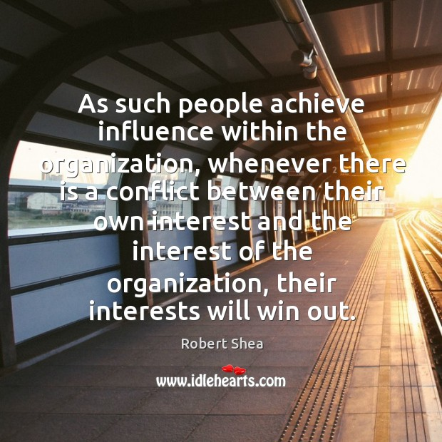 As such people achieve influence within the organization, whenever there is a conflict Robert Shea Picture Quote