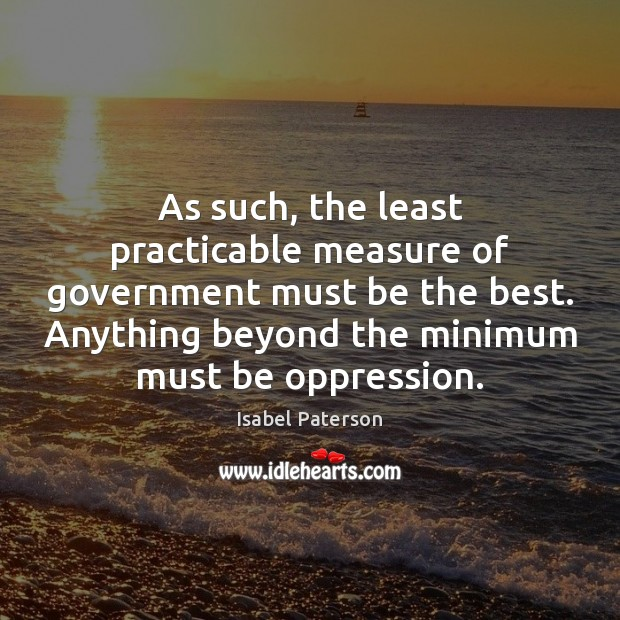 As such, the least practicable measure of government must be the best. Isabel Paterson Picture Quote